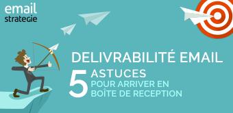 Délivrabilité Email : 5 astuces pour arriver en boîte de réception