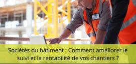 Sociétés du bâtiment : Comment améliorer le suivi et la rentabilité de vos chantiers ?