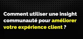 Comment utiliser une insight communauté pour améliorer votre expérience client ?
