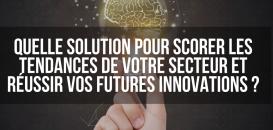 Quelle solution pour scorer les tendances de votre secteur et réussir vos futures innovations ?