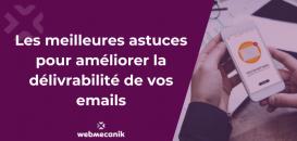 Emailing : les meilleures astuces pour améliorer la délivrabilité de vos emails