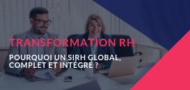 Transformation RH : pourquoi un SIRH global, complet et intégré ?