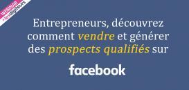 Entrepreneurs, découvrez comment vendre et générer des prospects qualifiés sur Facebook !