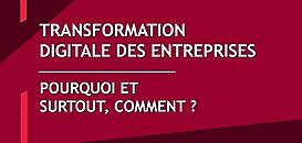 Transformation digitale des entreprises : pourquoi et surtout, comment ?