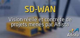 SD-WAN : Vision réelle et concrète des projets menés par Adista