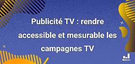 Publicité TV : rendre accessible et mesurable les campagnes TV