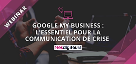 Google My Business : l'essentiel pour la communication de crise