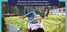 Réinventer votre Expérience clients : 10 clés pour une transformation agile !