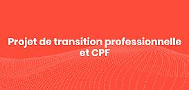 Salariés : le projet de transition professionnelle et le CPF