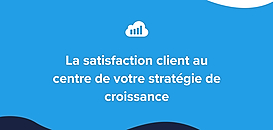 La satisfaction client au centre de votre stratégie de croissance