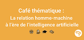 Café thématique : la relation homme-machine à l'ère de l'intelligence artificielle