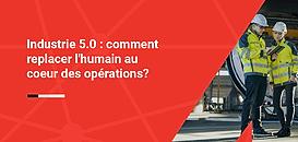 Industrie 5.0 : comment replacer l'humain au coeur des opérations?
