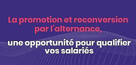 La promotion et reconversion par l'alternance, une opportunité pour qualifier vos salariés.