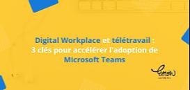 Télétravail et Digital Workplace: 3 clés pour accélérer l'adoption de Microsoft Teams