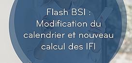 FLASH BSI: MODIFICATION DU CALENDRIER ET NOUVEAU CALCUL DES IFI