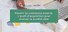 Réussir sa croissance externe : l'audit d'acquisition pour évaluer la société cible