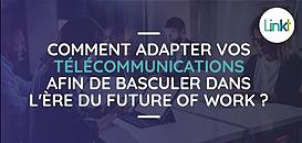 Comment adapter vos télécommunications afin de basculer dans l'ère du future of Work ?