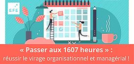 «Passer aux 1607 heures» : réussir le virage organisationnel et managérial !
