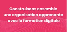 Construisons ensemble une organisation apprenante avec la formation digitale